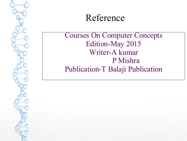 Reference Courses On Computer Concepts Edition-May 2015 Writer-A kumar P Mishra Publication-T Balaji Publication