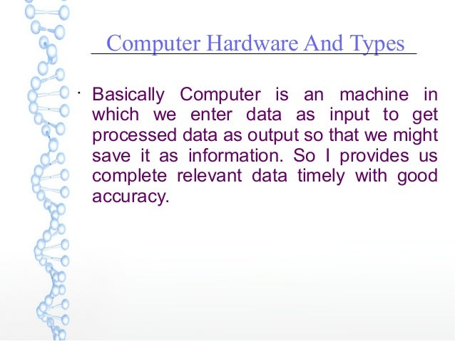 Computer Hardware And Types  Basically Computer is an machine in which we enter data as input to get processed data as ou...