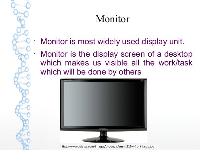 Monitor  Monitor is most widely used display unit.  Monitor is the display screen of a desktop which makes us visible al...