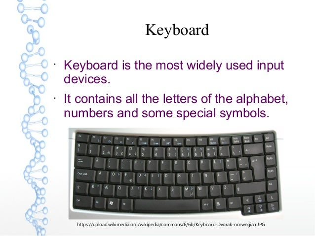 Keyboard  Keyboard is the most widely used input devices.  It contains all the letters of the alphabet, numbers and some...