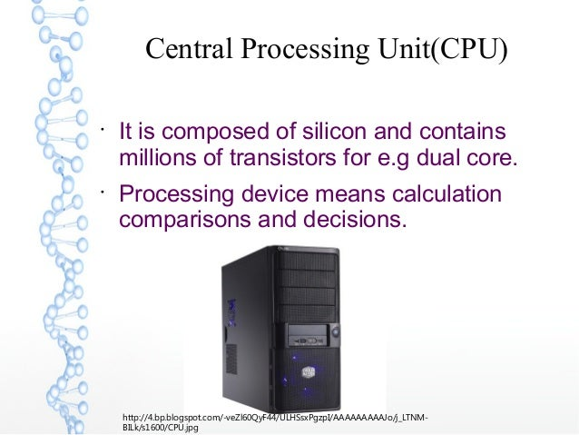 Central Processing Unit(CPU)  It is composed of silicon and contains millions of transistors for e.g dual core.  Process...