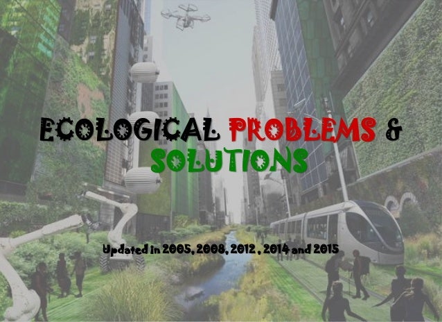 ECOLOGICAL PROBLEMS & SOLUTIONS Updated in 2005, 2008, 2012 , 2014 and 2015
