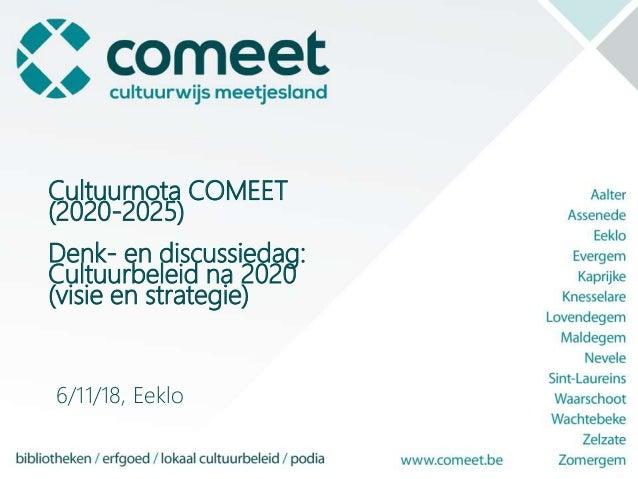 Cultuurnota COMEET (2020-2025) Denk- en discussiedag: Cultuurbeleid na 2020 (visie en strategie) 6/11/18, Eeklo