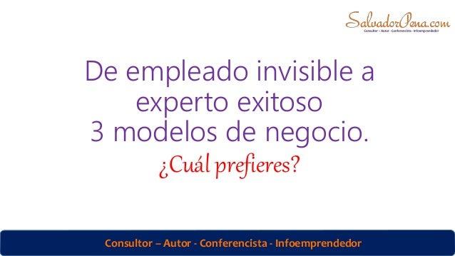 Consultor – Autor - Conferencista - Infoemprendedor De empleado invisible a experto exitoso 3 modelos de negocio. ¿Cuál pr...