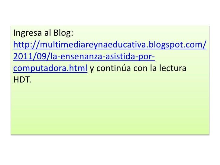 Ingresa al Blog:http://multimediareynaeducativa.blogspot.com/2011/09/la-ensenanza-asistida-por-computadora.html y continúa...