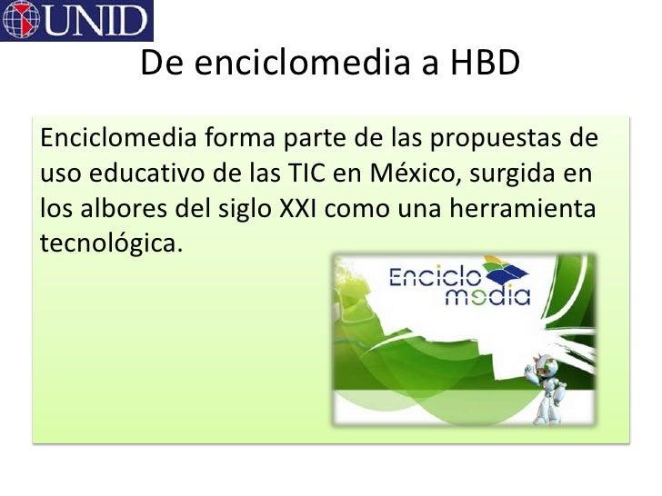 De enciclomedia a HBDEnciclomedia forma parte de las propuestas deuso educativo de las TIC en México, surgida enlos albore...