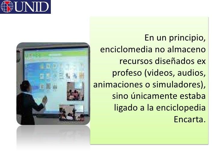 En un principio, enciclomedia no almaceno      recursos diseñados ex    profeso (videos, audios,animaciones o simuladores)...