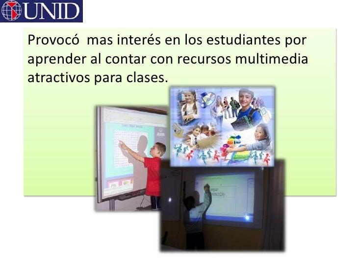 Provocó mas interés en los estudiantes poraprender al contar con recursos multimediaatractivos para clases.