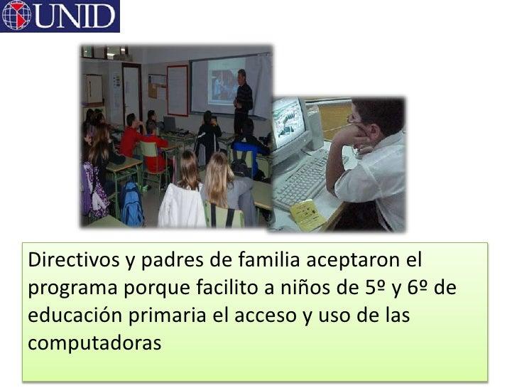 Directivos y padres de familia aceptaron elprograma porque facilito a niños de 5º y 6º deeducación primaria el acceso y us...