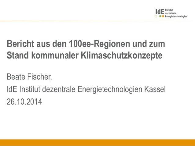 Bericht aus den 100ee-Regionen und zum Stand kommunaler Klimaschutzkonzepte Beate Fischer, IdE Institut dezentrale Energie...