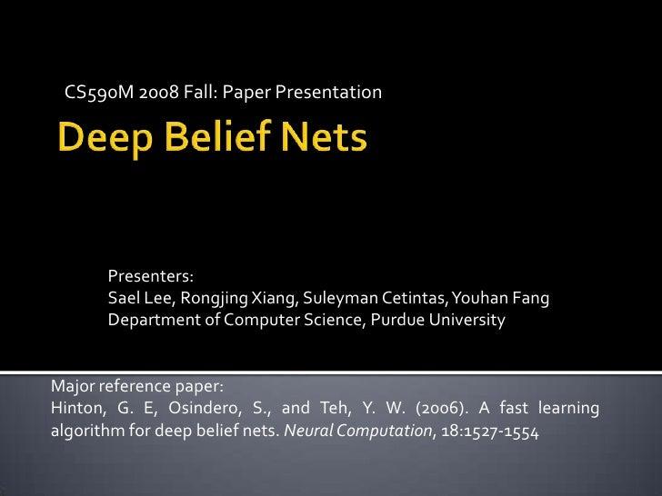 CS590M 2008 Fall: Paper Presentation<br />Deep Belief Nets <br />Presenters:<br />Sael Lee, Rongjing Xiang, SuleymanCetint...