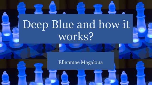 Deep Blue and how it works? Ellenmae Magalona