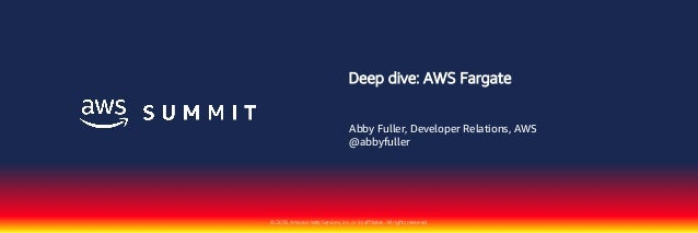 © 2018, Amazon Web Services, Inc. or its affiliates. All rights reserved. Deep dive: AWS Fargate Abby Fuller, Developer Re...