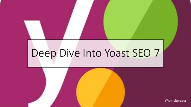 Deep Dive Into Yoast SEO 7 @chrisburgess