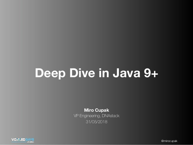 @mirocupak Miro Cupak VP Engineering, DNAstack 31/05/2018 Deep Dive in Java 9+