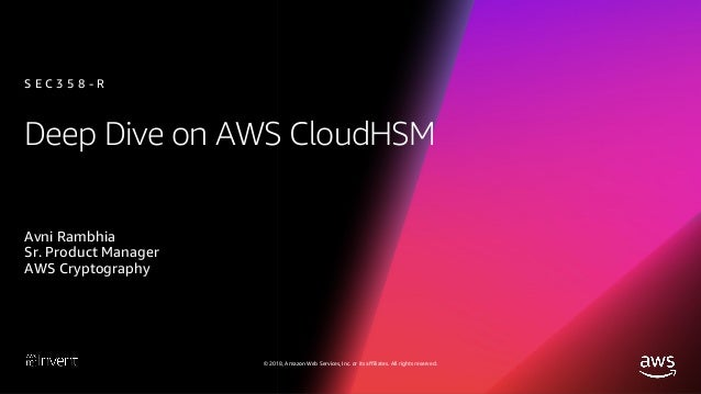 Deep Dive on AWS CloudHSM (SEC358-R1) - AWS re:Invent 2018