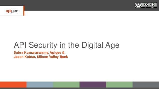 API Security in the Digital Age Subra Kumaraswamy, Apigee & Jason Kobus, Silicon Valley Bank