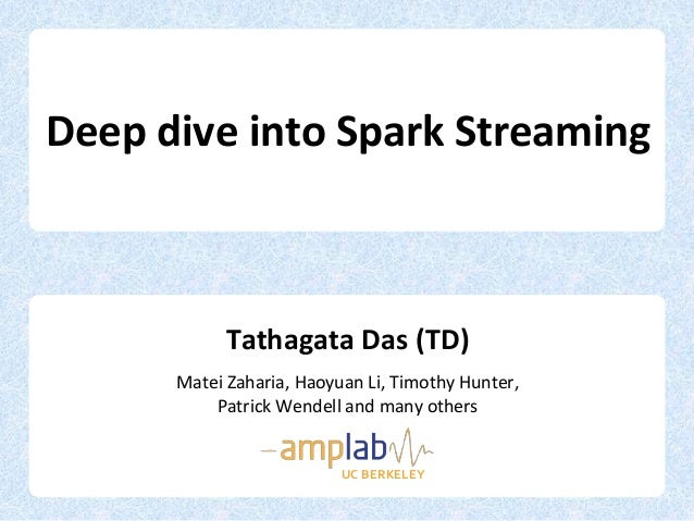 Deep dive into Spark StreamingTathagata Das (TD)Matei Zaharia, Haoyuan Li, Timothy Hunter,Patrick Wendell and many othersU...