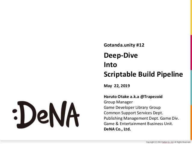 Deep-Dive Into Scriptable Build Pipeline Gotanda.unity #12 May 22, 2019 Haruto Otake a.k.a @Trapezoid Group Manager Game D...