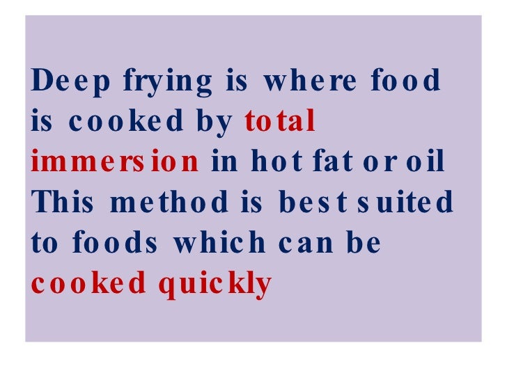 Deep frying is where food is cooked by  total immersion  in hot fat or oil This method is best suited to foods which can b...