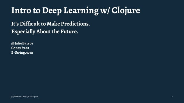 Intro to Deep Learning w/ Clojure It's Difficult to Make Predictions. Especially About the Future. @JulioBarros Consultant ...