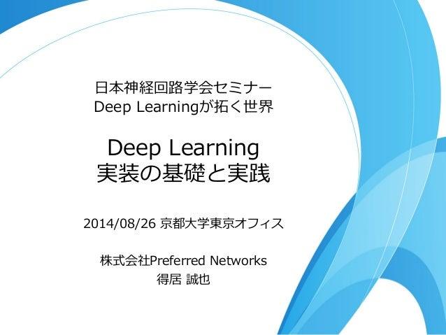 ⽇日本神経回路路学会セミナー  Deep Learningが拓拓く世界  Deep Learning  実装の基礎と実践  2014/08/26 京都⼤大学東京オフィス    株式会社Preferred Networks  得居 誠也