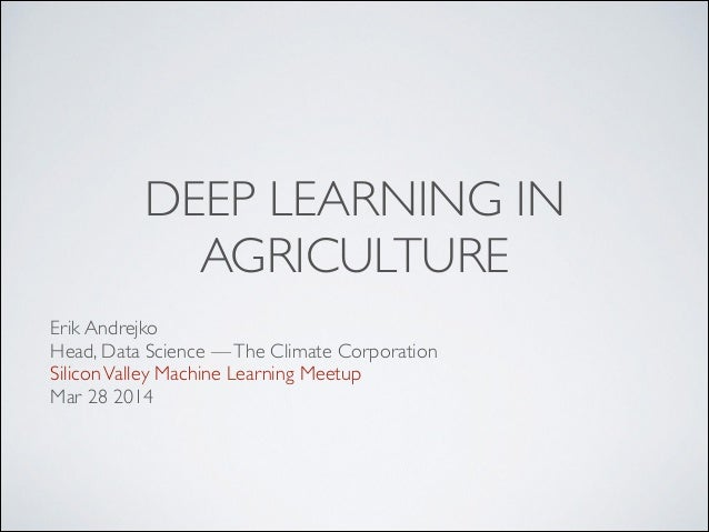 DEEP LEARNING IN AGRICULTURE Erik Andrejko	  Head, Data Science —The Climate Corporation	  SiliconValley Machine Learning ...