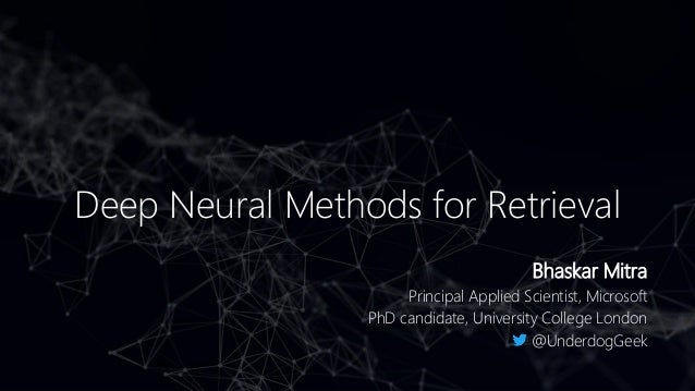Deep Neural Methods for Retrieval Bhaskar Mitra Principal Applied Scientist, Microsoft PhD candidate, University College L...
