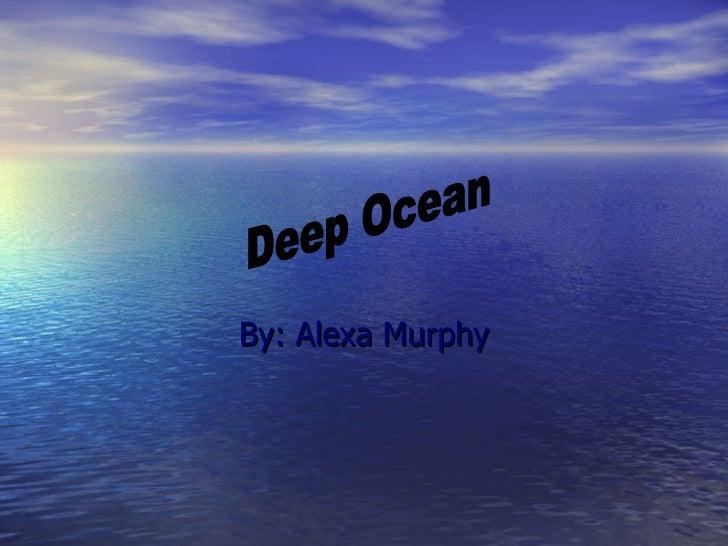 By: Alexa Murphy Deep Ocean