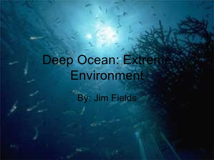 Deep Ocean: Extreme Environment By: Jim Fields