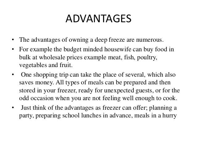 ADVANTAGES • The advantages of owning a deep freeze are numerous. • For example the budget minded housewife can buy food i...
