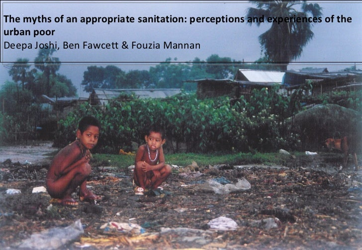 The myths of an appropriate sanitation: perceptions and experiences of the urban poor  Deepa Joshi, Ben Fawcett & Fouzia M...