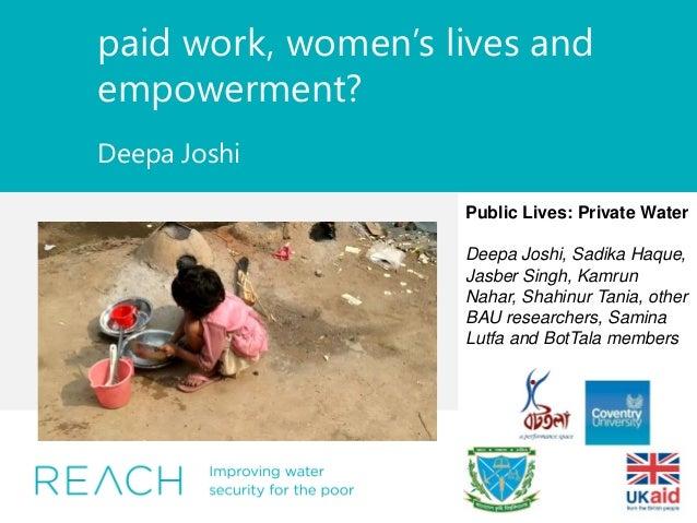 paid work, women's lives and empowerment? Deepa Joshi Public Lives: Private Water Deepa Joshi, Sadika Haque, Jasber Singh,...