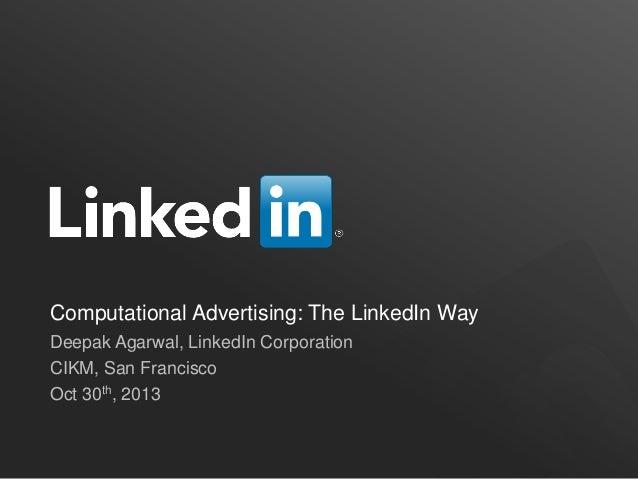 Computational Advertising: The LinkedIn Way Deepak Agarwal, LinkedIn Corporation CIKM, San Francisco Oct 30th, 2013
