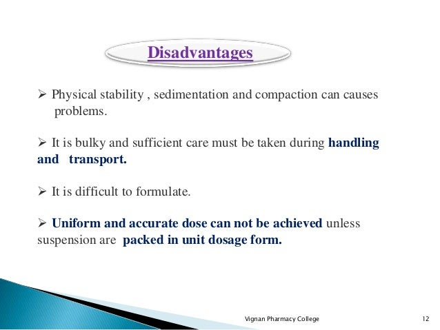 Vignan Pharmacy College 12  Physical stability , sedimentation and compaction can causes problems.  It is bulky and suff...