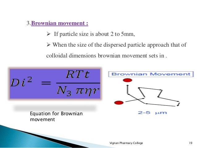 Vignan Pharmacy College 19 3.Brownian movement :  If particle size is about 2 to 5mm,  When the size of the dispersed pa...