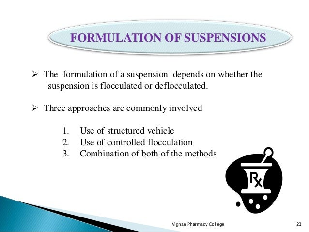 Vignan Pharmacy College 23  The formulation of a suspension depends on whether the suspension is flocculated or defloccul...