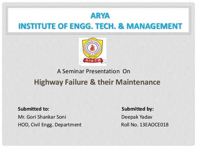 ARYA INSTITUTE OF ENGG. TECH. & MANAGEMENT A Seminar Presentation On Highway Failure & their Maintenance Submitted to: Sub...