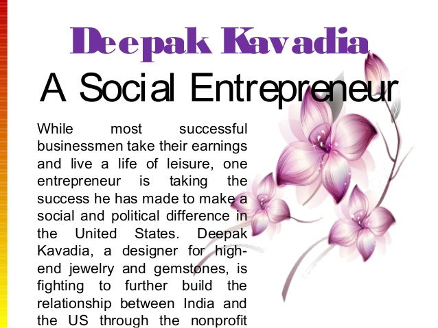 Deepak Kavadia A Social Entrepreneur While most successful businessmen take their earnings and live a life of leisure, one...