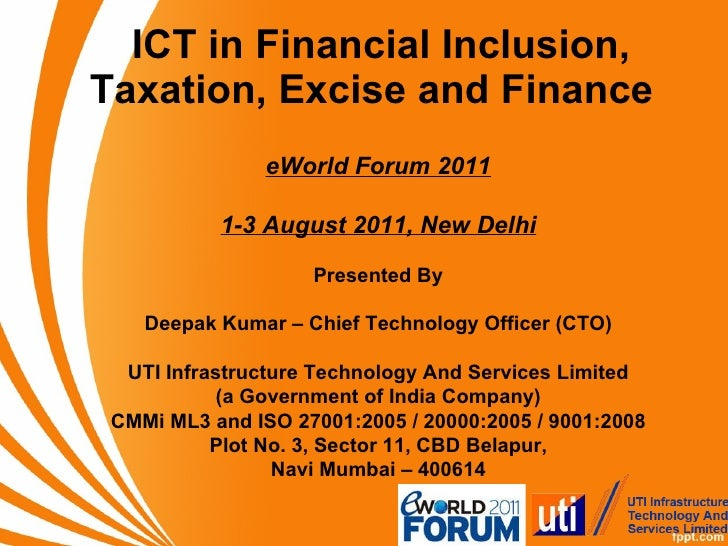 ICT in Financial Inclusion, Taxation, Excise and Finance  eWorld Forum 2011 1-3 August 2011, New Delhi Presented By Deepak...