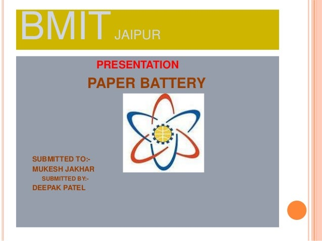 BMITJAIPUR PRESENTATION PAPER BATTERY SUBMITTED TO:- MUKESH JAKHAR SUBMITTED BY:- DEEPAK PATEL