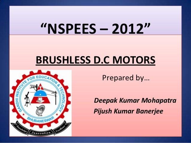 """NSPEES – 2012""BRUSHLESS D.C MOTORS           Prepared by…         Deepak Kumar Mohapatra         Pijush Kumar Banerjee"