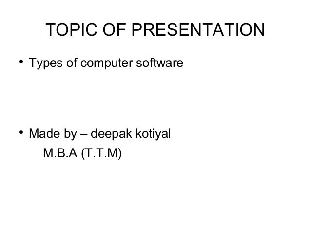TOPIC OF PRESENTATION  Types of computer software  Made by – deepak kotiyal M.B.A (T.T.M)