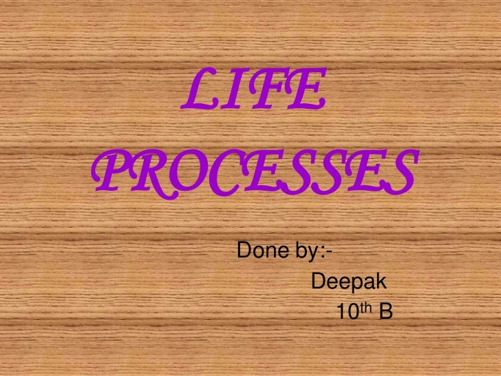 LIFEPROCESSES    Done by:-          Deepak              10th B