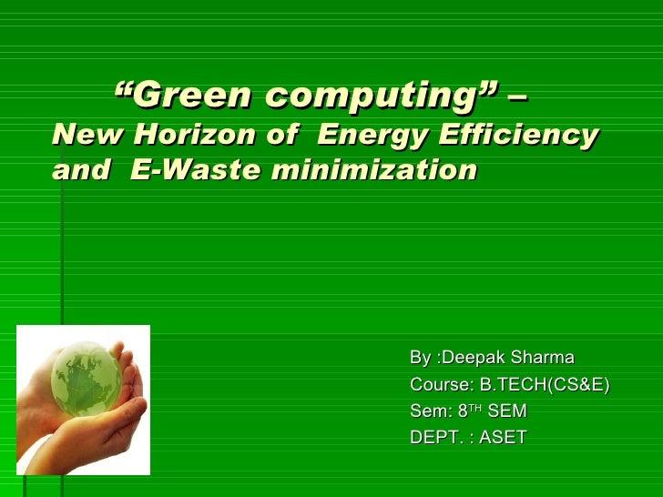 """Green computing"" –New Horizon of Energy Efficiencyand E-Waste minimization                    By :Deepak Sharma          ..."