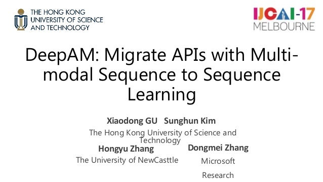 DeepAM: Migrate APIs with Multi- modal Sequence to Sequence Learning Xiaodong GU Sunghun Kim The Hong Kong University of S...