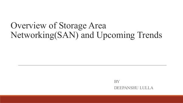 Overview of Storage Area Networking(SAN) and Upcoming Trends BY DEEPANSHU LULLA