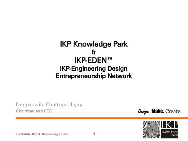 IKP Knowledge Park & IKP-EDEN™ IKP-Engineering Design Entrepreneurship Network Deepanwita Chattopadhyay Chairman and CEO E...