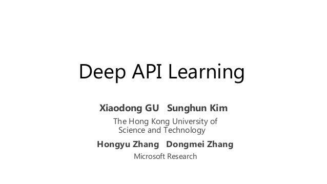 Deep API Learning Xiaodong GU Sunghun Kim The Hong Kong University of Science and Technology Hongyu Zhang Dongmei Zhang Mi...