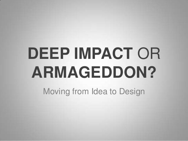 DEEP IMPACT OR ARMAGEDDON? Moving from Idea to Design